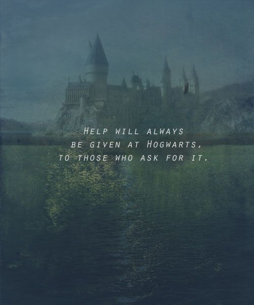 Help will always be given at Hogwarts to those who ask for it - Albus Dumbledore, Harry Potter and the Deathly Hallows