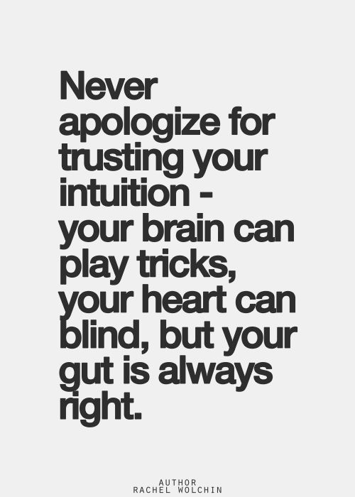 Never apologize for trusting your intuition -your brain can play tricks, your heart can blind, but your gut is always right.