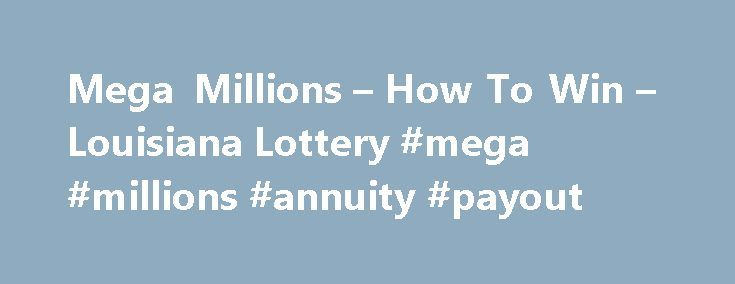 Mega Millions – How To Win – Louisiana Lottery #mega #millions #annuity #payout http://el-paso.remmont.com/mega-millions-how-to-win-louisiana-lottery-mega-millions-annuity-payout/  How to Play Mega Millions offers a mega starting jackpot of $15 million, a $1 million match-5 prize, plus unique draw days on Tuesdays and Fridays – all for just $1 per play! 1. Choose one of the three following options to play Mega Millions : On a Mega Millions playslip, mark five numbers from 1 through 75 and…