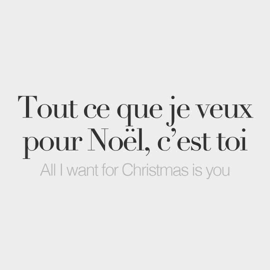Tout ce que je veux pour Noël, c'est toi. - All I want for Christmas is you.