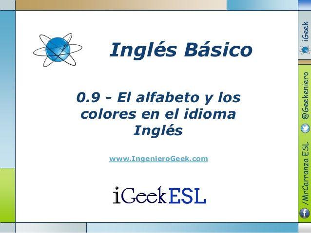0.9 - El alfabeto y los  colores en el idioma  Inglés  www.IngenieroGeek.com  Inglés Básico  /MrCarranzaESL@GeekenieroiGeek