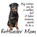 Any woman can be a mother but it takes someone special to be a Rottweiler Mom