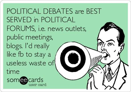 POLITICAL DEBATES are BEST SERVED in POLITICAL FORUMS, i.e. news outlets, public meetings, blogs. I'd really like fb to stay a useless waste of time.