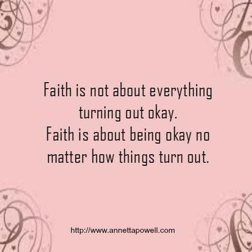 Faith is not about everything turning out okay. Faith is about being okay no matter how things turn out. -- Annetta Powell.com: