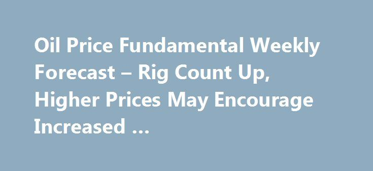 Oil Price Fundamental Weekly Forecast – Rig Count Up, Higher Prices May Encourage Increased … http://betiforexcom.livejournal.com/27012454.html  U.S West Texas Intermediate and international-benchmark Brent crude oil futures finished sharply higher last week, driven by huge inventory draws as...The post Oil Price Fundamental Weekly Forecast – Rig Count Up, Higher Prices May Encourage Increased … appeared first on crude-oil.news.The post Oil Price Fundamental Weekly Forecast – Rig Count Up…
