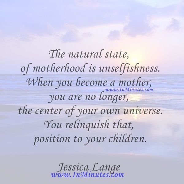 The natural state of motherhood is unselfishness. When you become a mother, you are no longer the center of your own universe. You relinquish that position to your children. Jessica Lange