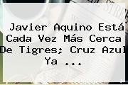 http://tecnoautos.com/wp-content/uploads/imagenes/tendencias/thumbs/javier-aquino-esta-cada-vez-mas-cerca-de-tigres-cruz-azul-ya.jpg Javier Aquino. Javier Aquino está cada vez más cerca de Tigres; Cruz Azul ya ..., Enlaces, Imágenes, Videos y Tweets - http://tecnoautos.com/actualidad/javier-aquino-javier-aquino-esta-cada-vez-mas-cerca-de-tigres-cruz-azul-ya/