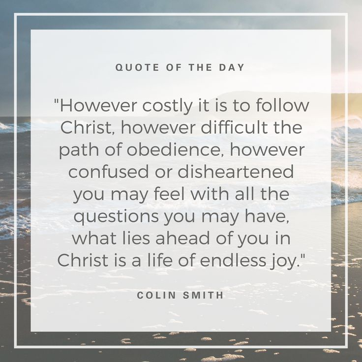 """However costly it is to follow Christ, however difficult the path of obedience, however confused or disheartened you may feel with all the questions you may have, what lies ahead of you in Christ is a life of endless joy.""  (Colin Smith)"