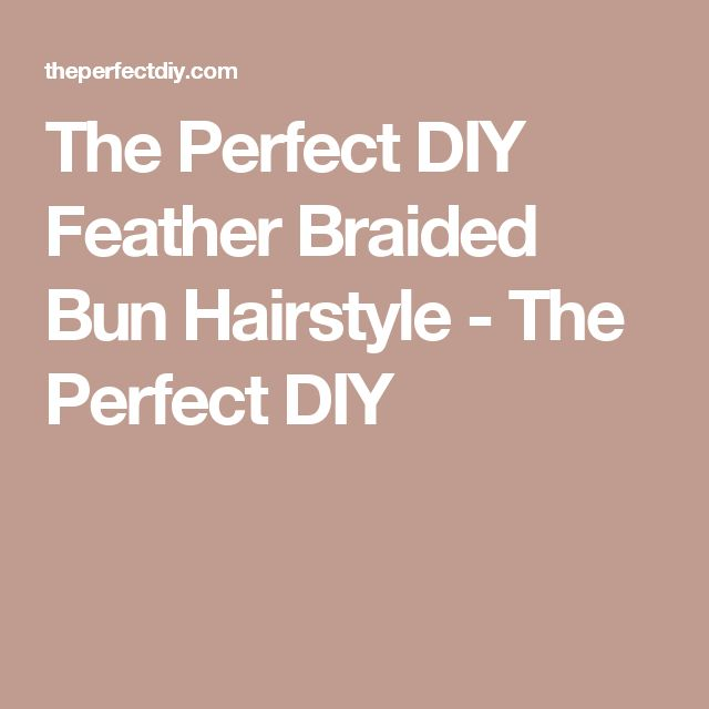 The Perfect DIY Feather Braided Bun Hairstyle - The Perfect DIY