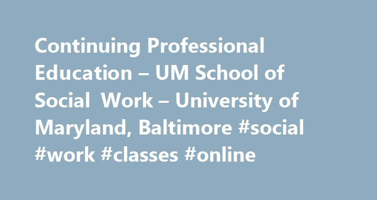 Continuing Professional Education – UM School of Social Work – University of Maryland, Baltimore #social #work #classes #online http://vermont.remmont.com/continuing-professional-education-um-school-of-social-work-university-of-maryland-baltimore-social-work-classes-online/  # The Office of Continuing Professional Education at the University of Maryland School of Social Work is dedicated to providing lifelong learning of the highest quality to social workers and human services professionals…