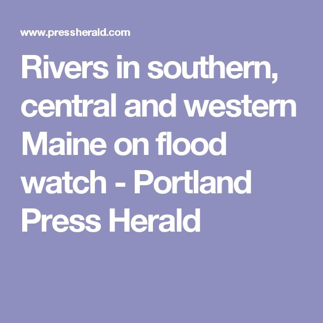 Rivers in southern, central and western Maine on flood watch - Portland Press Herald