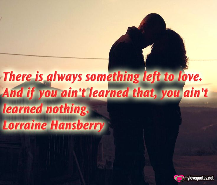""""""" There is always something left to love. And if you ain't learned that, you ain't learned nothing."""" Lorraine Hansberry * The most beautiful love quotes on images. Quotes about love made for him and for her ! Share these famous quotes with your friends, family and soul mate."""