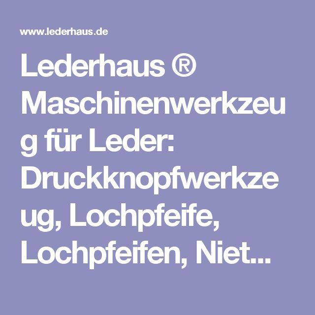 Lederhaus ® Maschinenwerkzeug für Leder:  Druckknopfwerkzeug, Lochpfeife, Lochpfeifen, Nietwerkzeug, Ösenwerkzeug, Lederwerkzeug