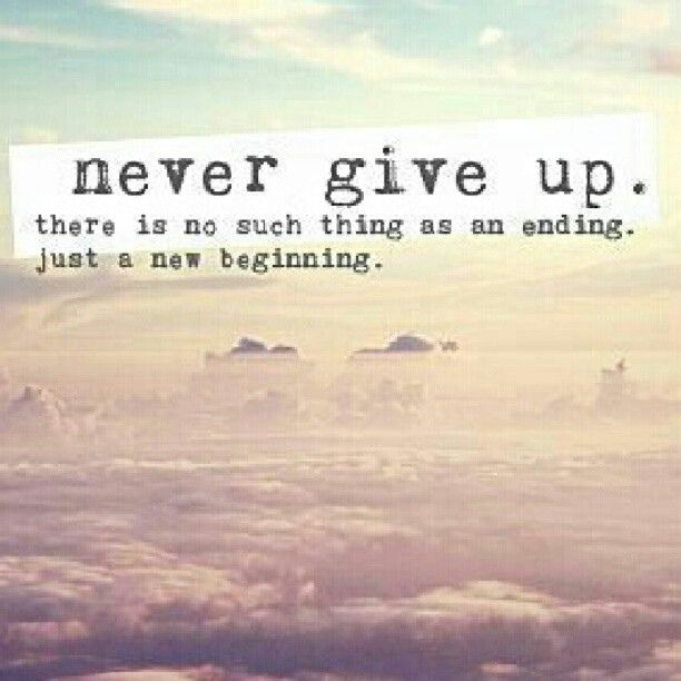 New Start Quotes: Never Give Up. There Is No Such Thing As An Ending. Just A