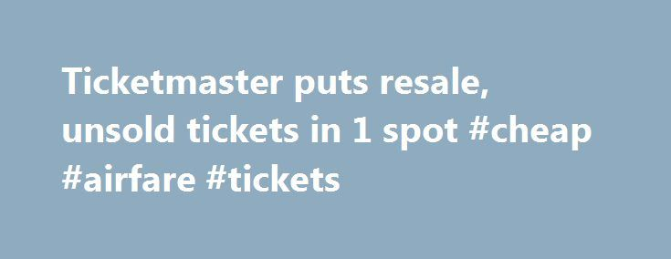 Ticketmaster puts resale, unsold tickets in 1 spot #cheap #airfare #tickets http://tickets.remmont.com/ticketmaster-puts-resale-unsold-tickets-in-1-spot-cheap-airfare-tickets/  YahooNews Ticketmaster puts resale, unsold tickets in 1 spot CAPTION CORRECTION CHANGES TICKETMASTER PLUS TO TM+ This Friday, Sept. 6, 2013 screen shot taken from a Ticketmaster website shows a (...Read More)