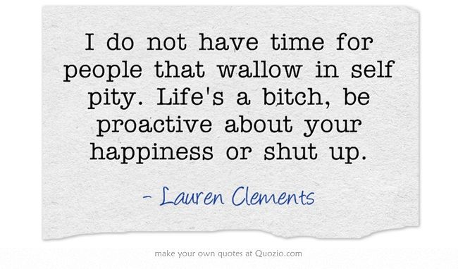 I do not have time for people that wallow in self pity. Life's a bitch, be proactive about your happiness or shut up.