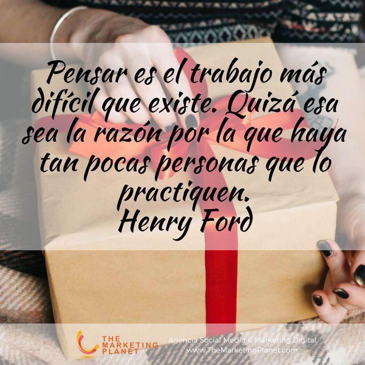 Pensar es el trabajo más difícil que existe. Quizá esa sea la razón por la que haya tan pocas personas que lo practiquen.  Henry Ford