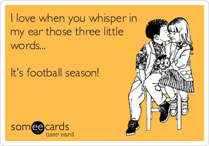 I love when you whisper in my ear those three little words... It's football season!