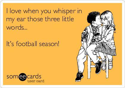 I love when you whisper in my ear those three little words... It's football season!