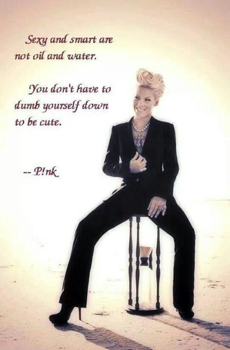 Love p!nk... she's inspiring,  beautiful and I love that she doesn't try to be the cute dumb blonde....just like this quote says.....