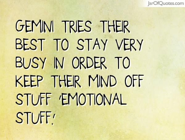 Gemini tries their best to stay very busy in order to keep their mind off stuff 'emotional stuff.'