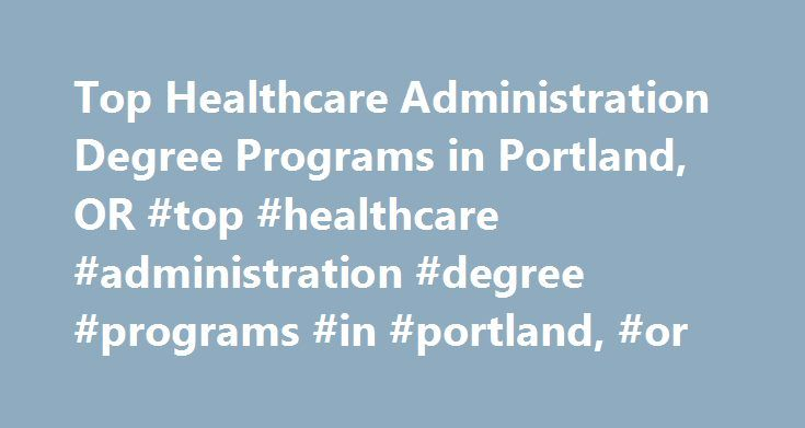 Top Healthcare Administration Degree Programs in Portland, OR #top #healthcare #administration #degree #programs #in #portland, #or http://france.nef2.com/top-healthcare-administration-degree-programs-in-portland-or-top-healthcare-administration-degree-programs-in-portland-or/  # Top Healthcare Administration Degree Programs in Portland, OR Find schools in Portland, OR, offering healthcare administration degree programs. Learn about program requirements and coursework, and check out school…