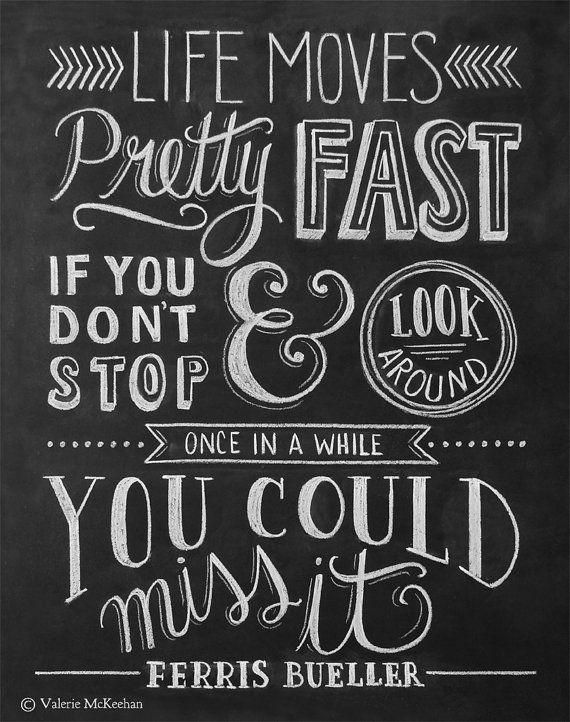 Life moves pretty fast. If you don't stop & look around once in a while you could miss it. --Ferris Bueller