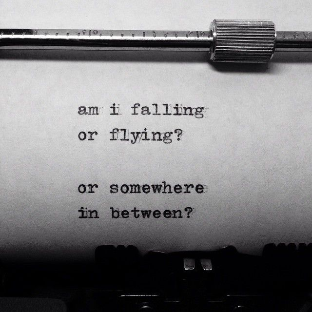 Am I falling or flying ~ Or somewhere in between?