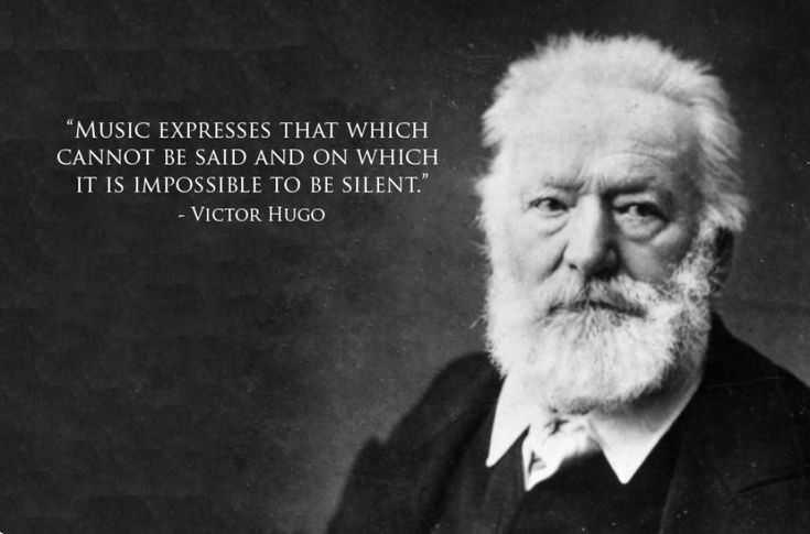 "Victor Hugo: ""Music expresses that which cannot be said and on which it is impossible to be silent."""