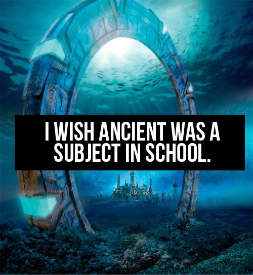 Stargate confessions - Though I've been out of school over ten years, I'd still love to learn anything Ancient in school.