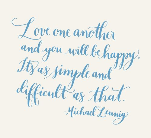Love one another and you will be happy. It's as simple and difficult as that. -Michael Leunig