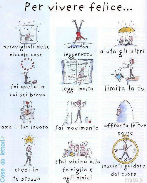 For a happy life, in Italian :) 1. Marvel at the small things. 2. Live lightly. 3. Assist others. 4.Do what you're good at. 5. Read a lot. 6.Limit TV. 7. Love your work 8. Do movement. 9. Address your fears. 10. Believe in yourself. 11. Stay close to friends & family. 12.Let your heart guide you.
