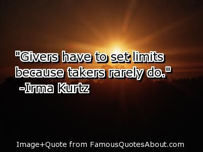 be a giver not a taker quotes | Givers have to set limits because takers rarely do.