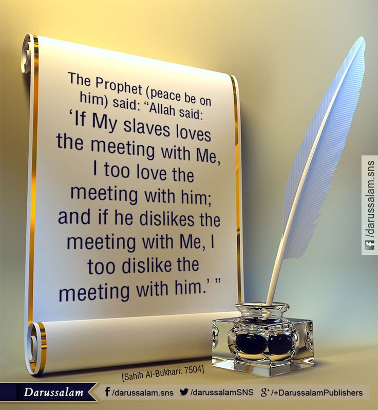 "Hadith-e-Qudsi – Meeting with Allah ~~~  Narrated Abu Huraira (may Allah be pleased with him): Allah's Apostle (peace be upon him) said: ""Allah said: 'If My slave loves the meeting with Me, I too love the meeting with him; and if he dislikes the meeting with Me, I too dislike the meeting with him.' "" [Sahih Al-Bukhari, Book of Tauhid, Hadith: 7504]"