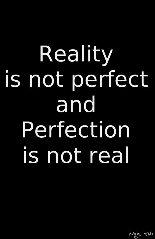 """Reality is not perfect and perfection is not real"""