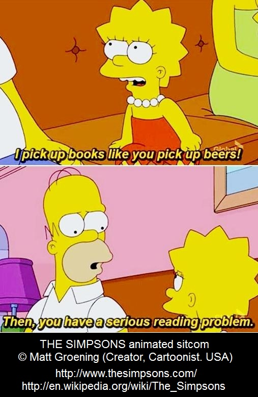 LISA: I pick up books like you pick up beers! ... HOMER: Then, you have a serious reading problem ... from The Simpsons cartoon sitcom © Matt Groening (Cartoonist. USA).  http://en.wikipedia.org/wiki/The_Simpsons