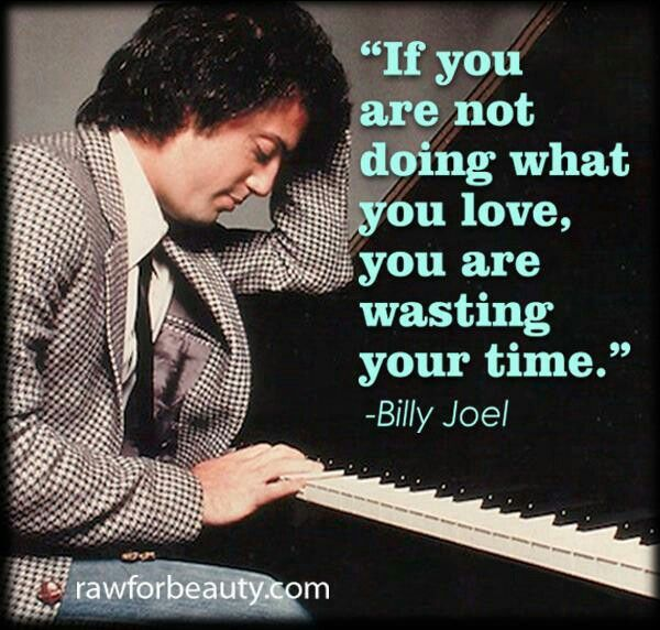 """If you're not doing what you love,  you're wasting your time. "" 
