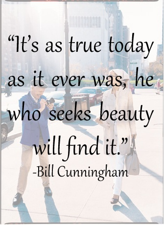"I love this attitude. It's along the same lines of ""Are you looking, or are you SEEING?"" There is a wonderful documentary available on Netflix streaming about Bill. It's called Bill Cunningham New York. I truly recommend it. He is a wonderful person and an amazing talent."