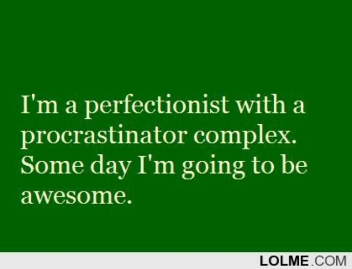 I'm a perfectionist with a procrastinator complex. Some day I'm going to be awesome.:
