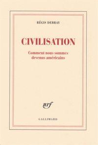 Civilisation. Comment nous sommes devenus américains / Régis Debray . - Gallimard, 2017 http://bu.univ-angers.fr/rechercher/description?notice=000890670