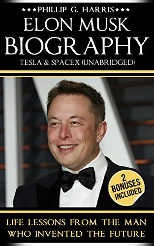 Elon Musk Biography, Tesla & SpaceX (Unabridged): Life Lessons From The Man Who Inventing The Future (Elon Musk, Entrepreneurship, Tesla, Billionaire) by [Harris, Phillip G.]