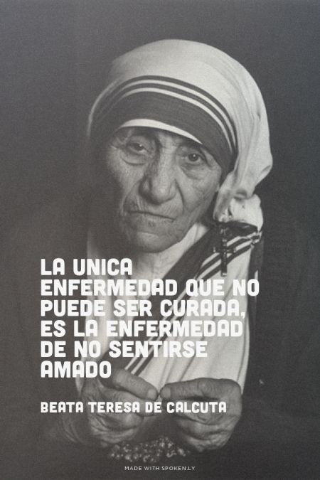 La unica enfermedad que no puede ser curada, es la enfermedad de no sentirse amado Beata Teresa de Calcuta |