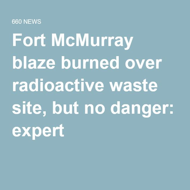 Fort McMurray blaze burned over radioactive waste site, but no danger: expert