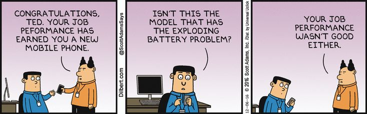 Boss: Congratulations, Ted, your job performance has earned you a new mobile phone. Ted: Isn't this the model that has the exploding battery problem? Boss: Your job performance wasn't good either.