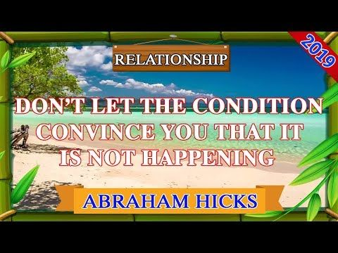 Abraham Hicks 2019 | RELATIONSHIPS | DON'T LET THE CONDITION CONVINCE YOU TH…