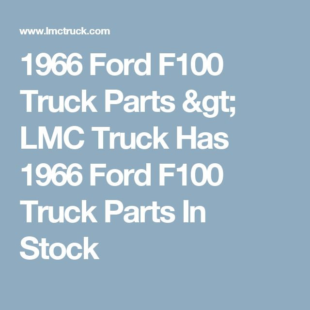 1966 Ford F100 Truck Parts > LMC Truck Has 1966 Ford F100 Truck Parts In Stock