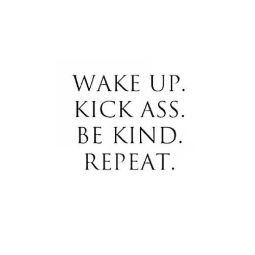 """Wake up. Kick ass. Be kind. Repeat."""