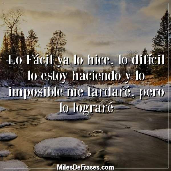 Lo Fácil ya lo hice lo difícil lo estoy haciendo y lo imposible me tardaré pero lo lograré