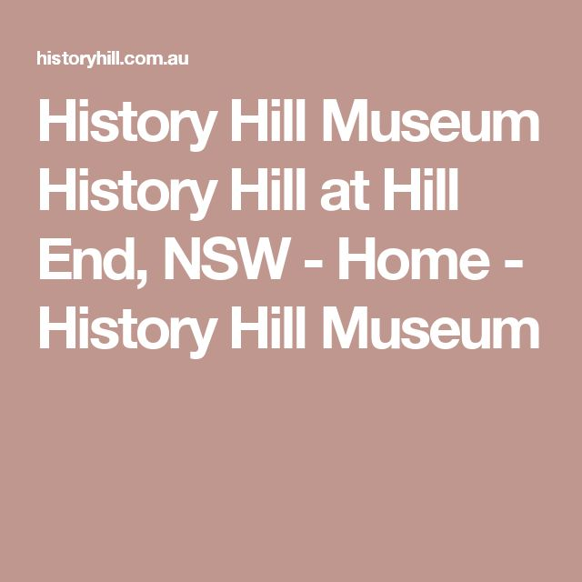 History Hill Museum History Hill at Hill End, NSW - Home - History Hill Museum