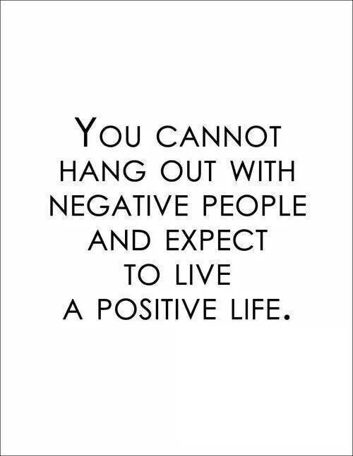 You cannot hang out with negative people and expect to live a positive life